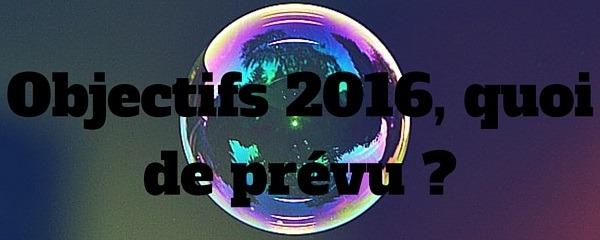Objectifs 2016, quoi de prévu ?